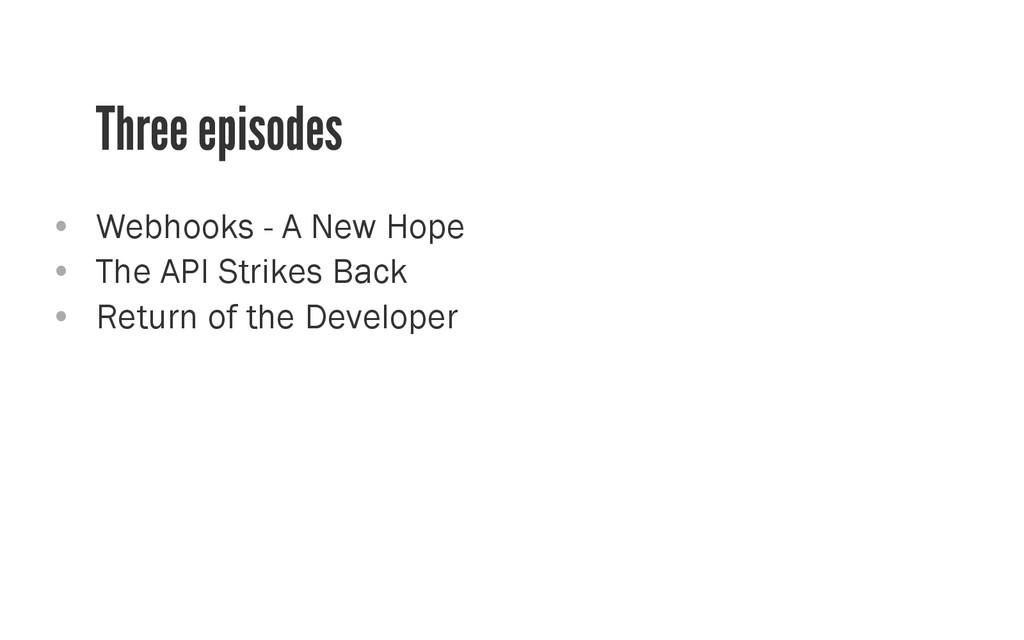 Three episodes • Webhooks - A New Hope • The ...