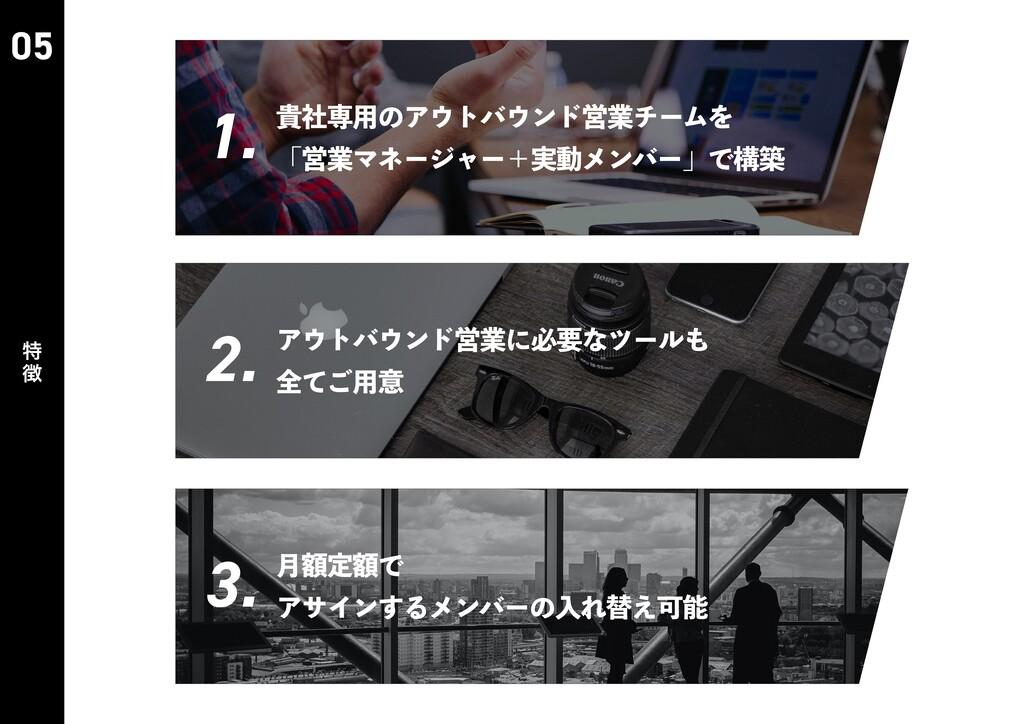 05 特 徴 1. 2. 3. 貴社専⽤のアウトバウンド営業チームを 「営業マネージャー+実動...