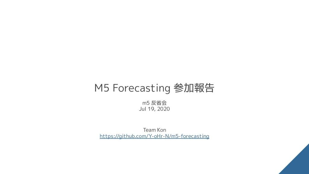 M5 Forecasting 参加報告 m5 反省会 Jul 19, 2020 Team Ko...