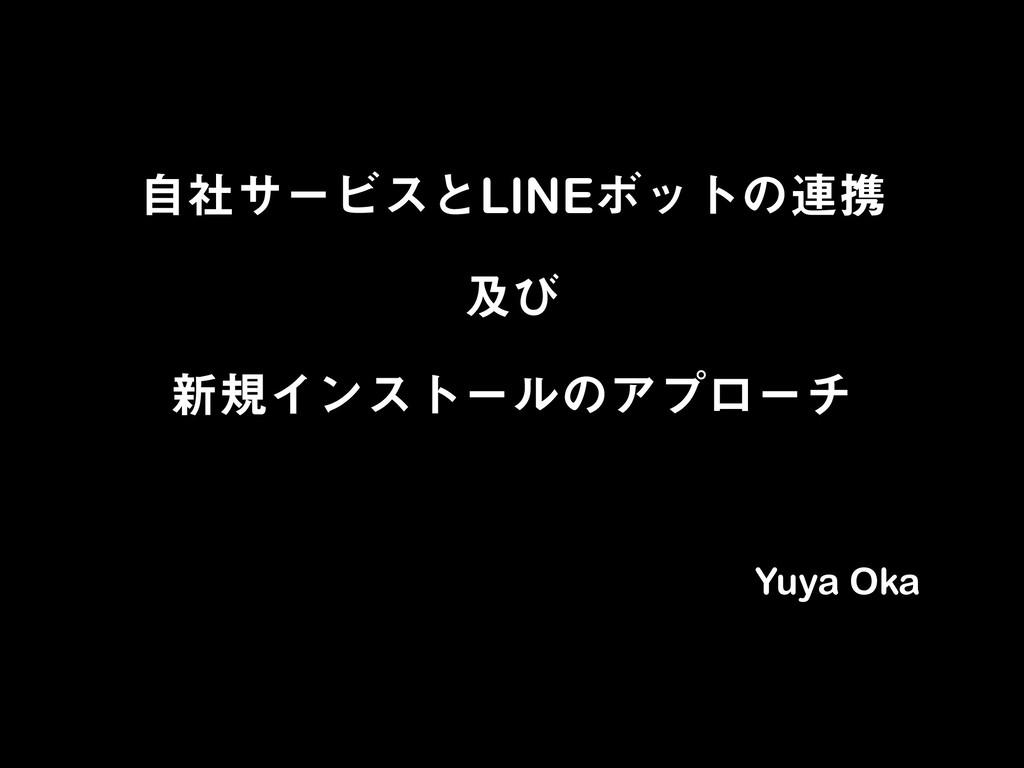 ࣗࣾαʔϏεͱLINEϘοτͷ࿈ܞ ٴͼ ৽نΠϯετʔϧͷΞϓϩʔν Yuya Oka