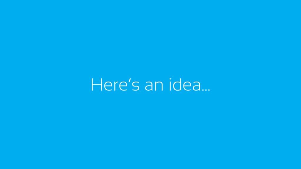 Here's an idea…