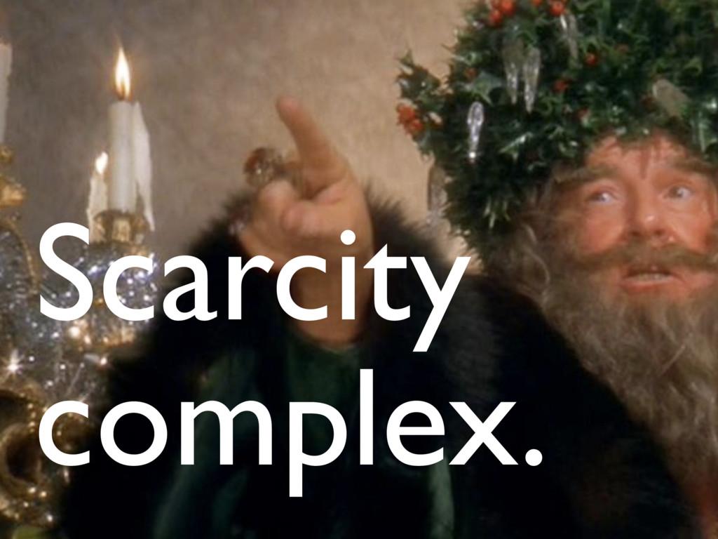 Scarcity complex.