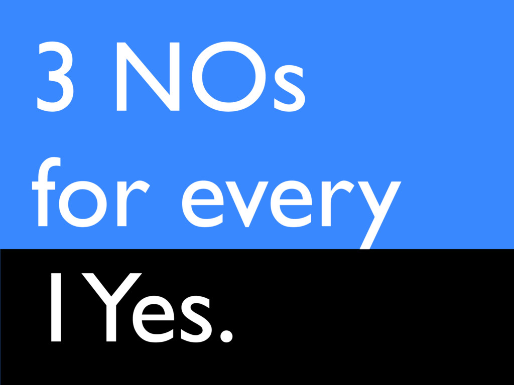 3 NOs for every 1Yes.