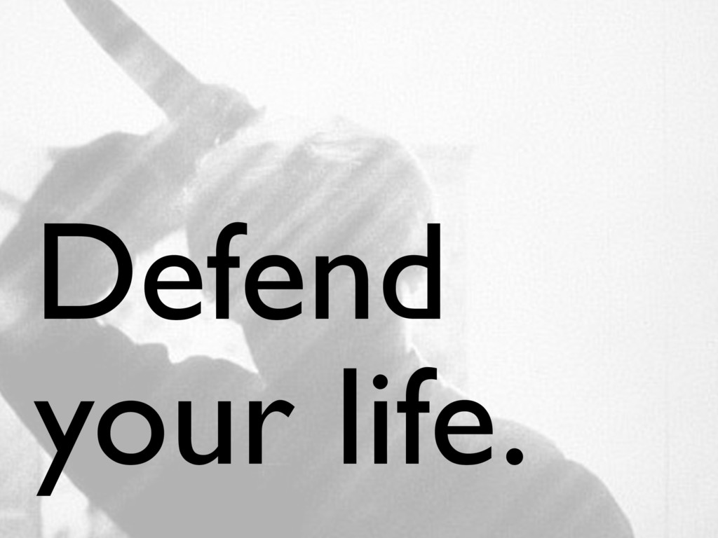 Defend your life.