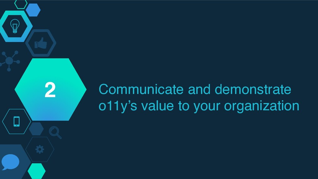 Communicate and demonstrate o11y's value to you...