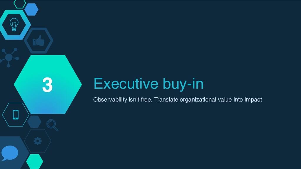 Executive buy-in Observability isn't free. Tran...