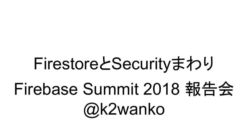 FirestoreとSecurityまわり Firebase Summit 2018 報告会 ...