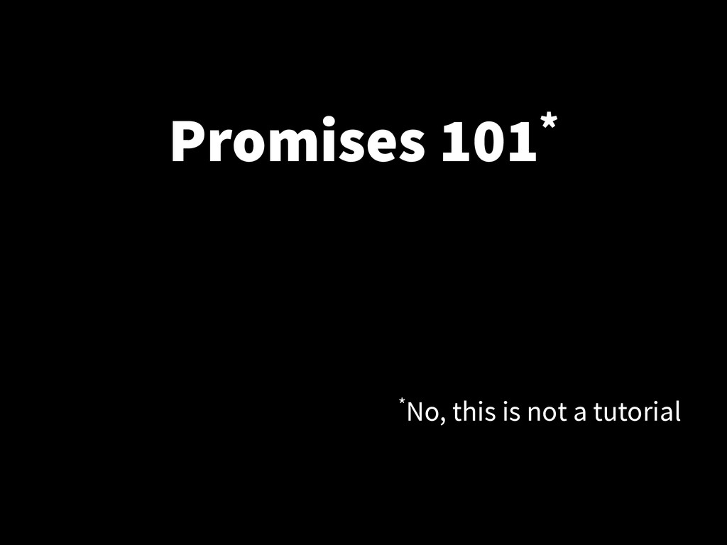 Promises 101* *No, this is not a tutorial