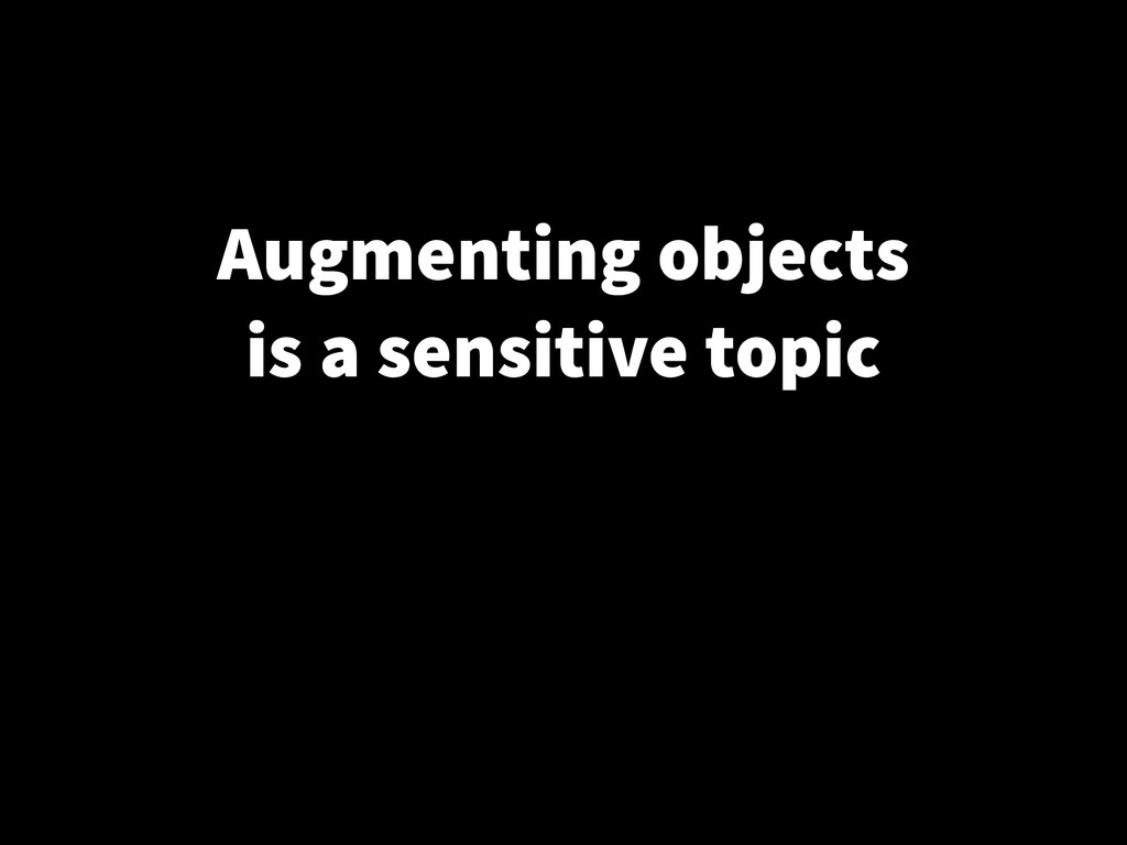 Augmenting objects is a sensitive topic