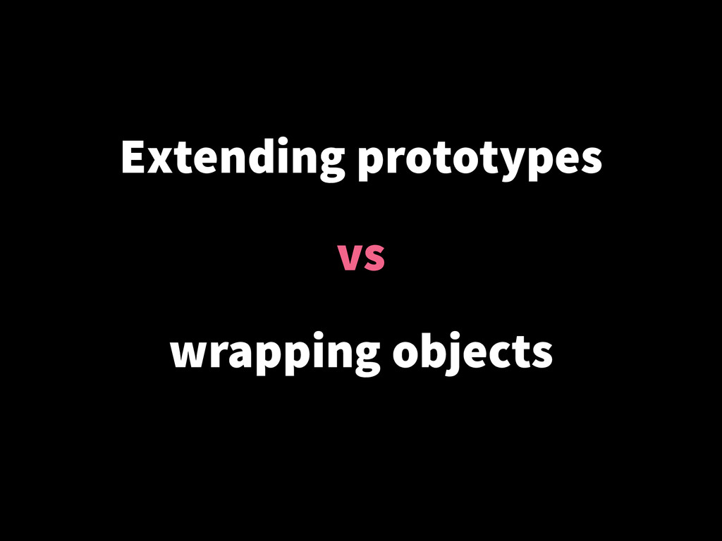Extending prototypes ! vs ! wrapping objects