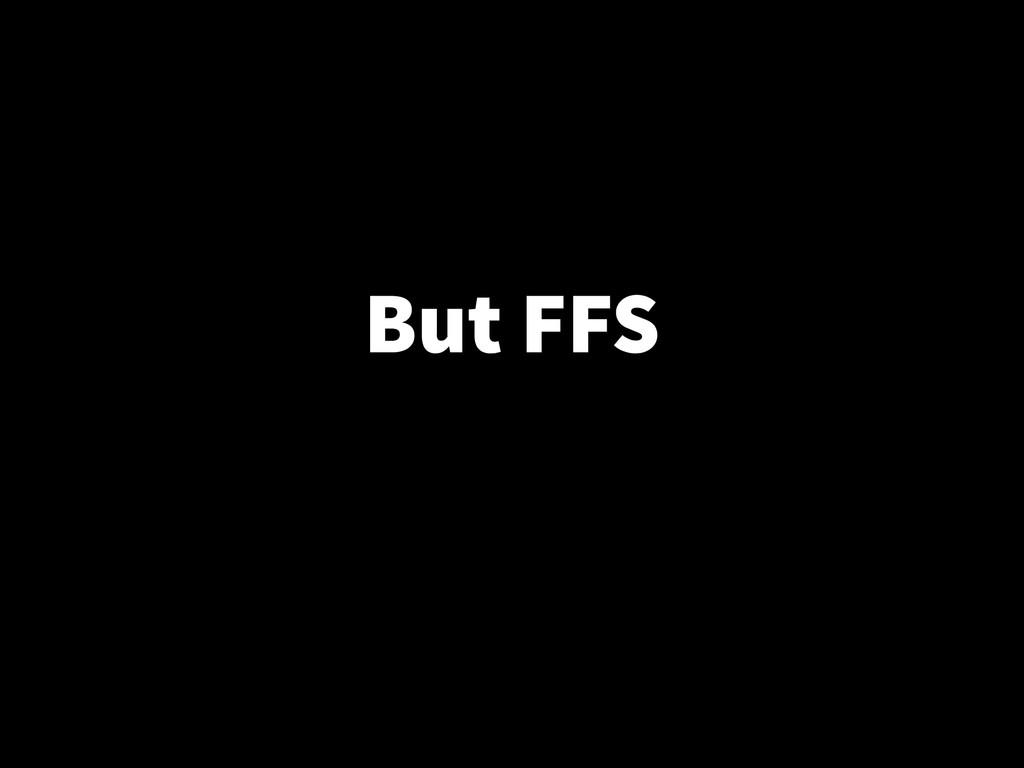But FFS
