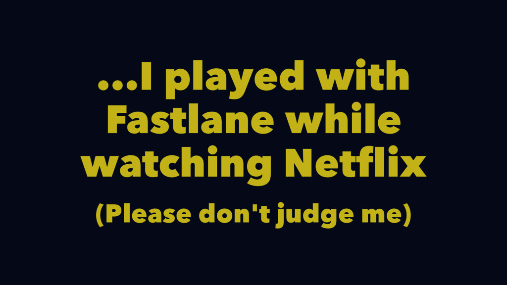 ...I played with Fastlane while watching Netfli...