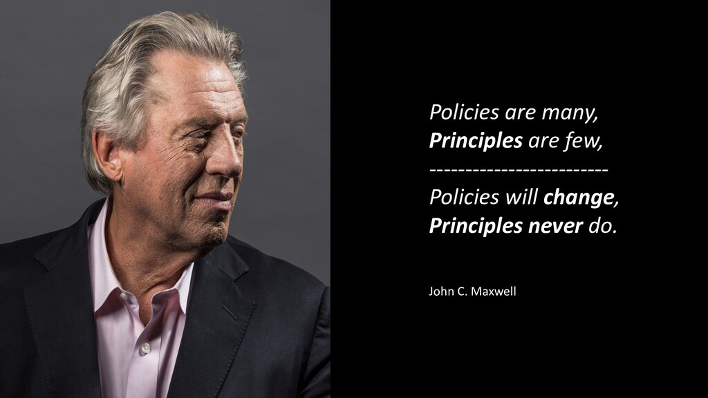 Policies are many, Principles are few, --------...