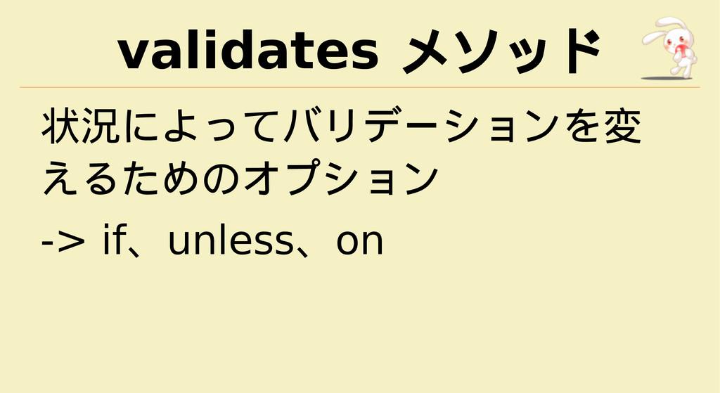 validates メソッド 状況によってバリデーションを変 えるためのオプション -> if...