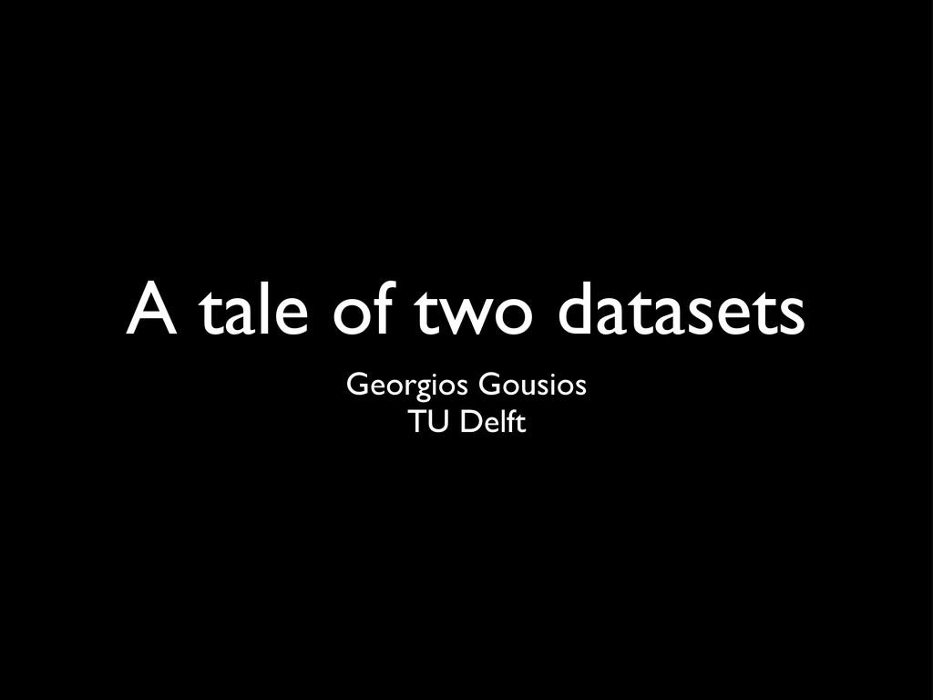 A tale of two datasets Georgios Gousios TU Delft