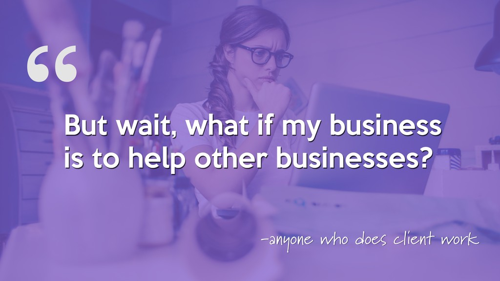 """ But wait, what if my business is to help othe..."