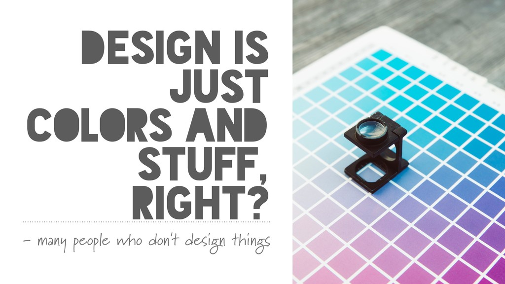 DESIGN IS JUST COLORS AND STUFF, RIGHT? - many ...