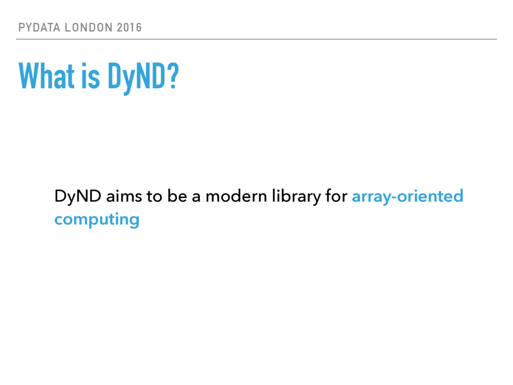PYDATA LONDON 2016 What is DyND? DyND aims to b...