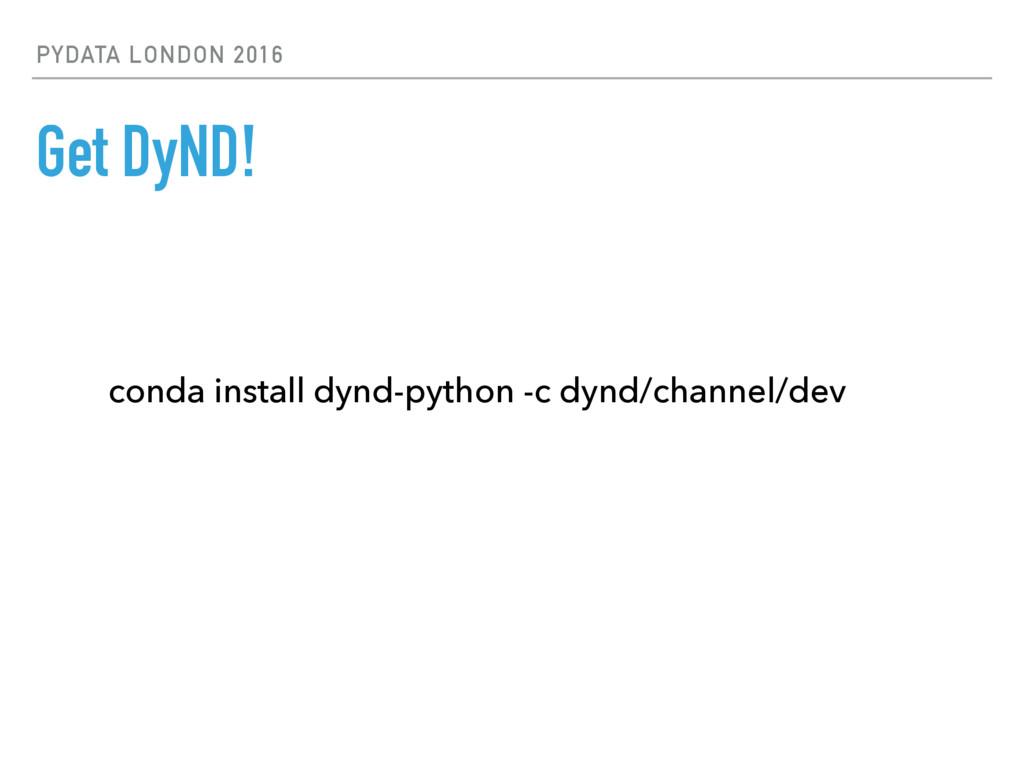 PYDATA LONDON 2016 Get DyND! conda install dynd...