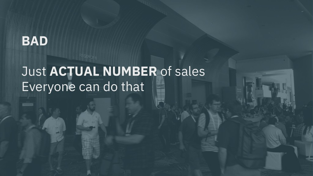 BAD Just ACTUAL NUMBER of sales Everyone can do...