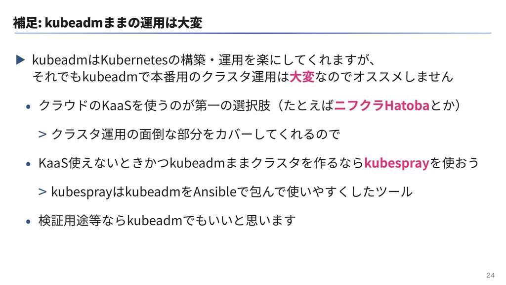 補⾜: kubeadmままの運⽤は⼤変 ▶ kubeadmはKubernetesの構築・運⽤を...
