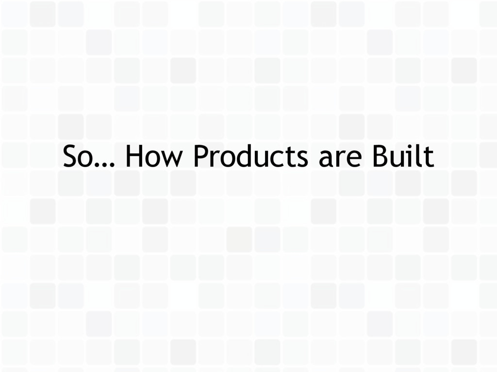 So… How Products are Built