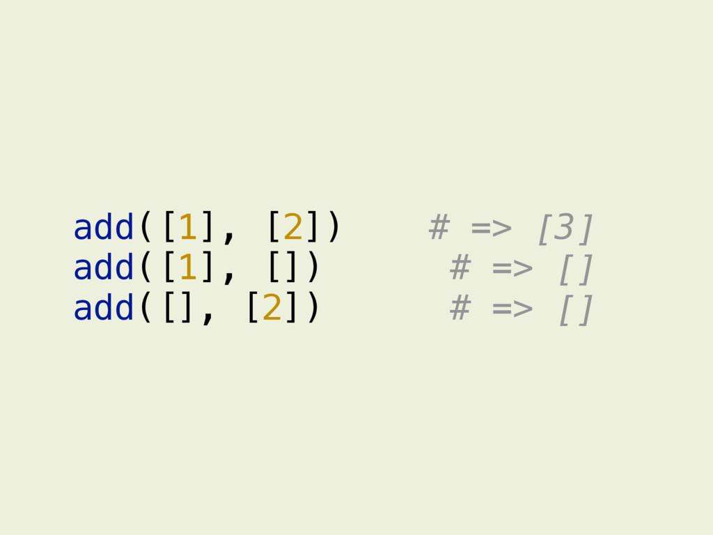 add([1], [2]) # => [3] add([1], []) # => [] add...