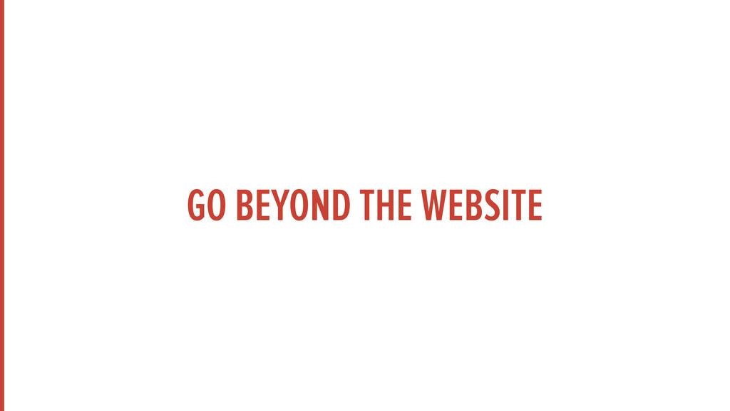 GO BEYOND THE WEBSITE