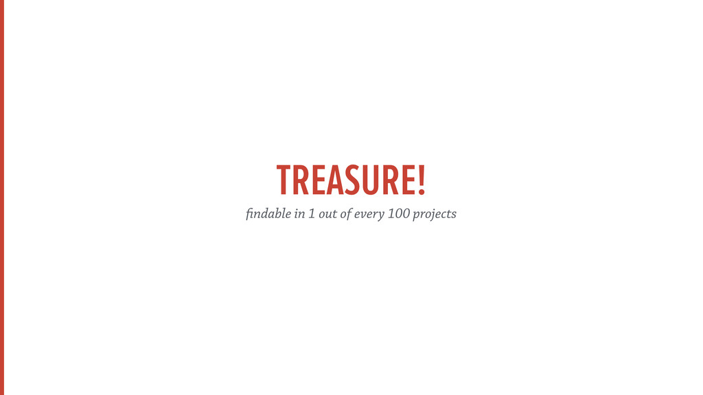 TREASURE! findable in 1 out of every 100 projec...