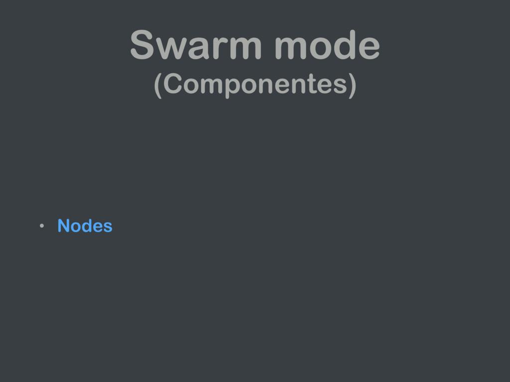• Nodes Swarm mode (Componentes)