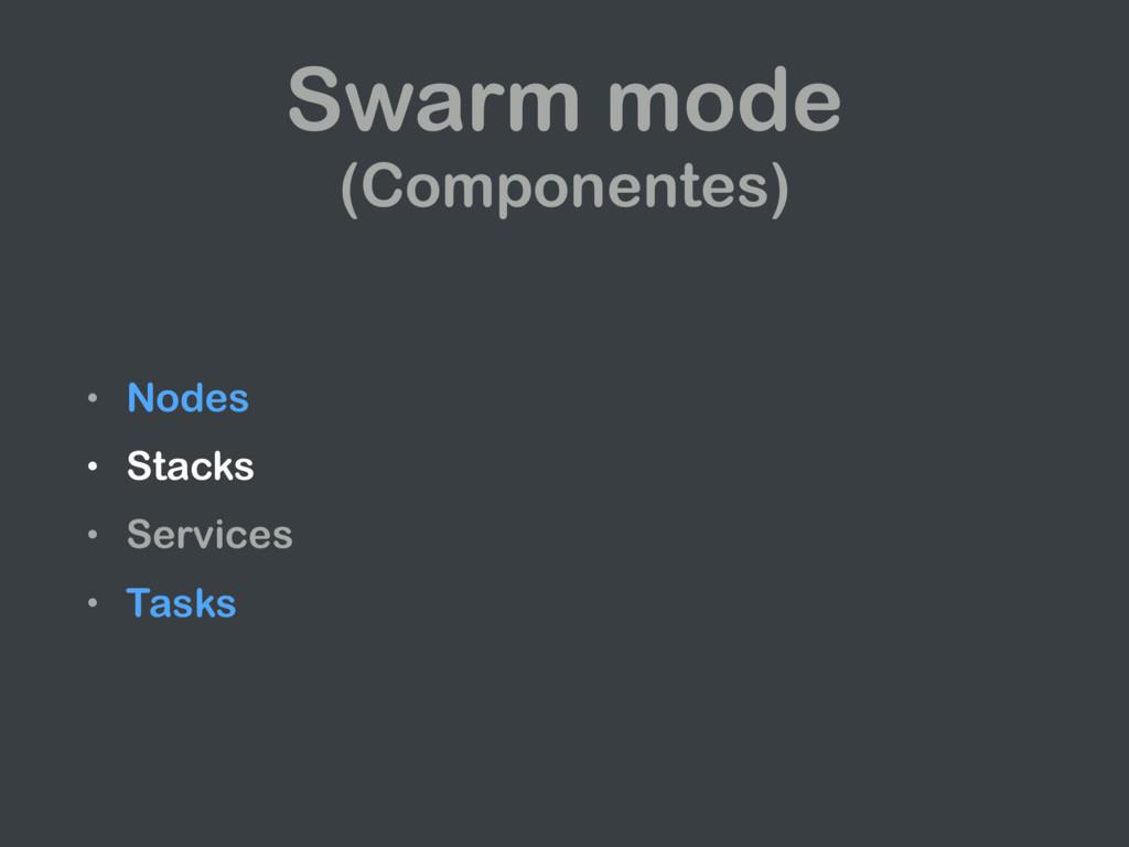 • Nodes • Stacks • Services • Tasks Swarm mode ...