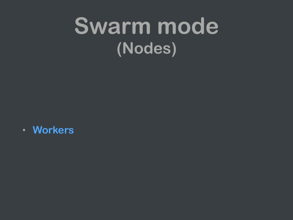 • Workers Swarm mode (Nodes)