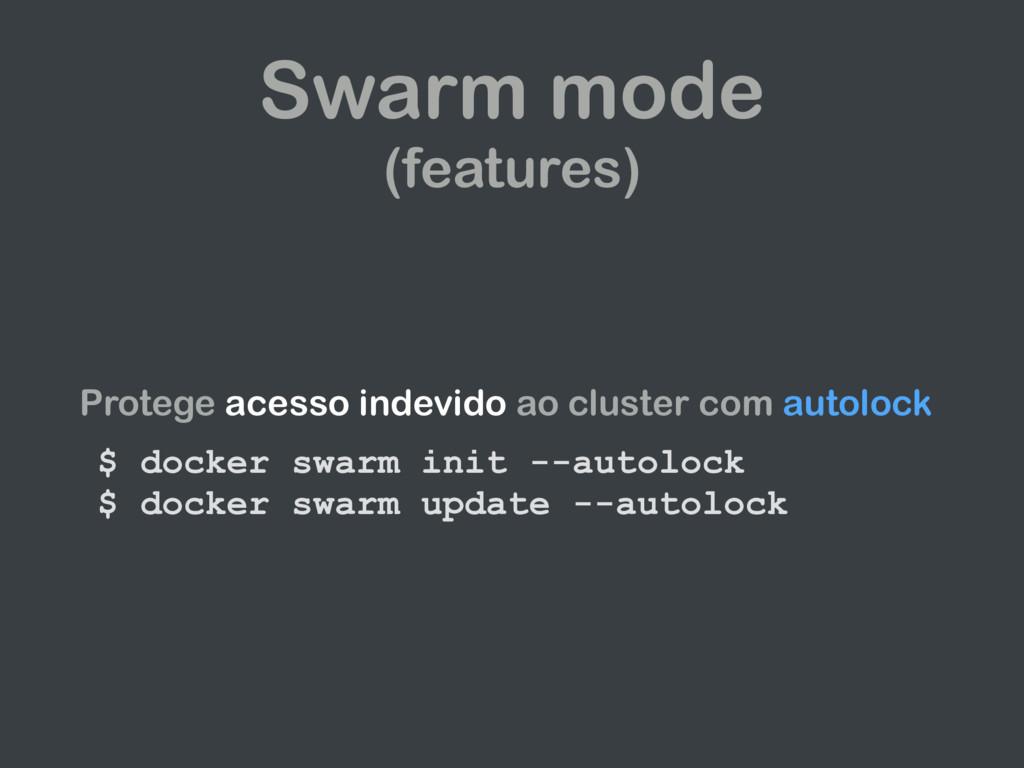 Swarm mode (features) Protege acesso indevido a...