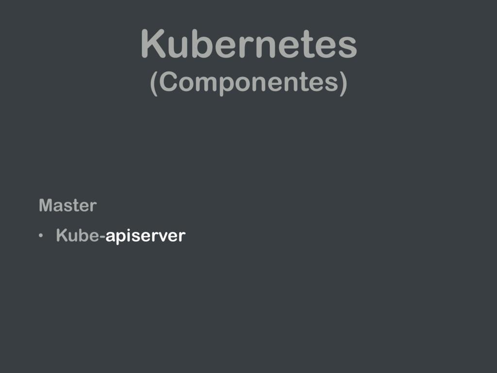 Kubernetes (Componentes) Master • Kube-apiserver