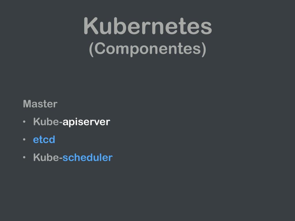 Kubernetes (Componentes) Master • Kube-apiserve...