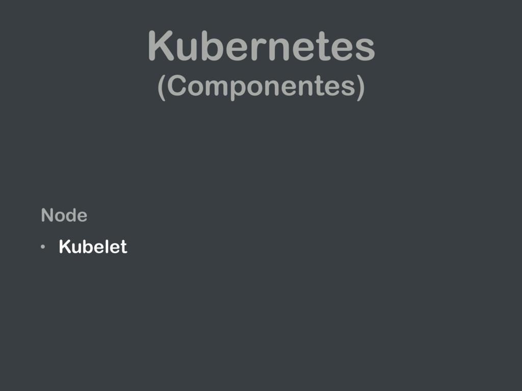 Kubernetes (Componentes) Node • Kubelet