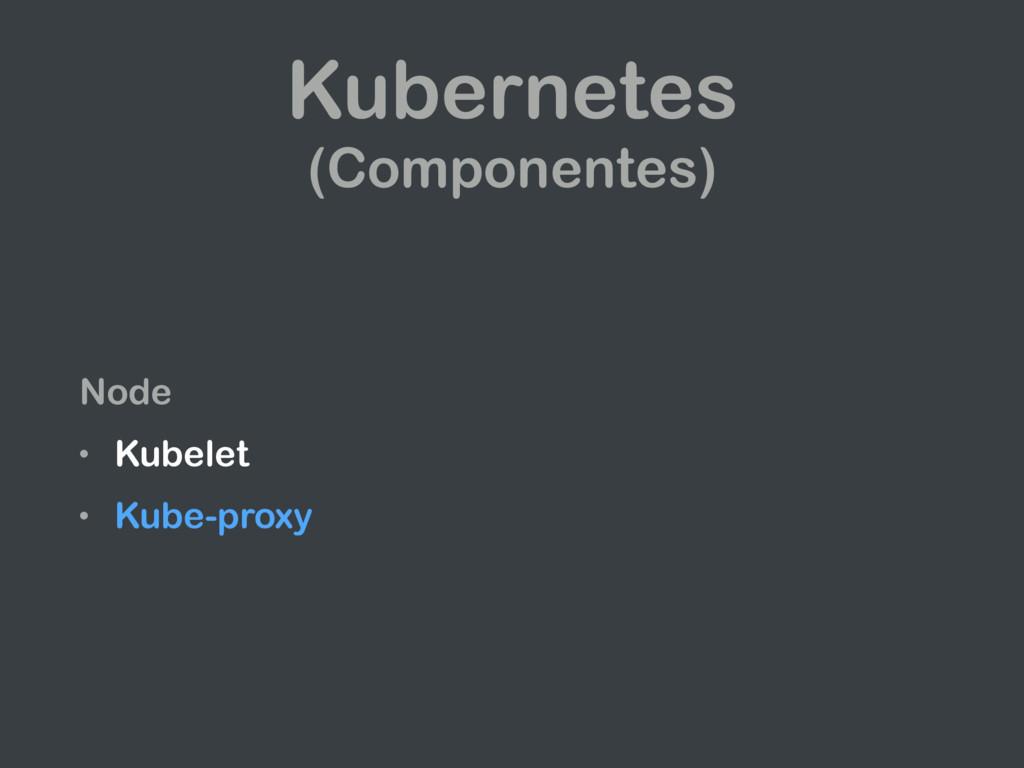 Kubernetes (Componentes) Node • Kubelet • Kube-...