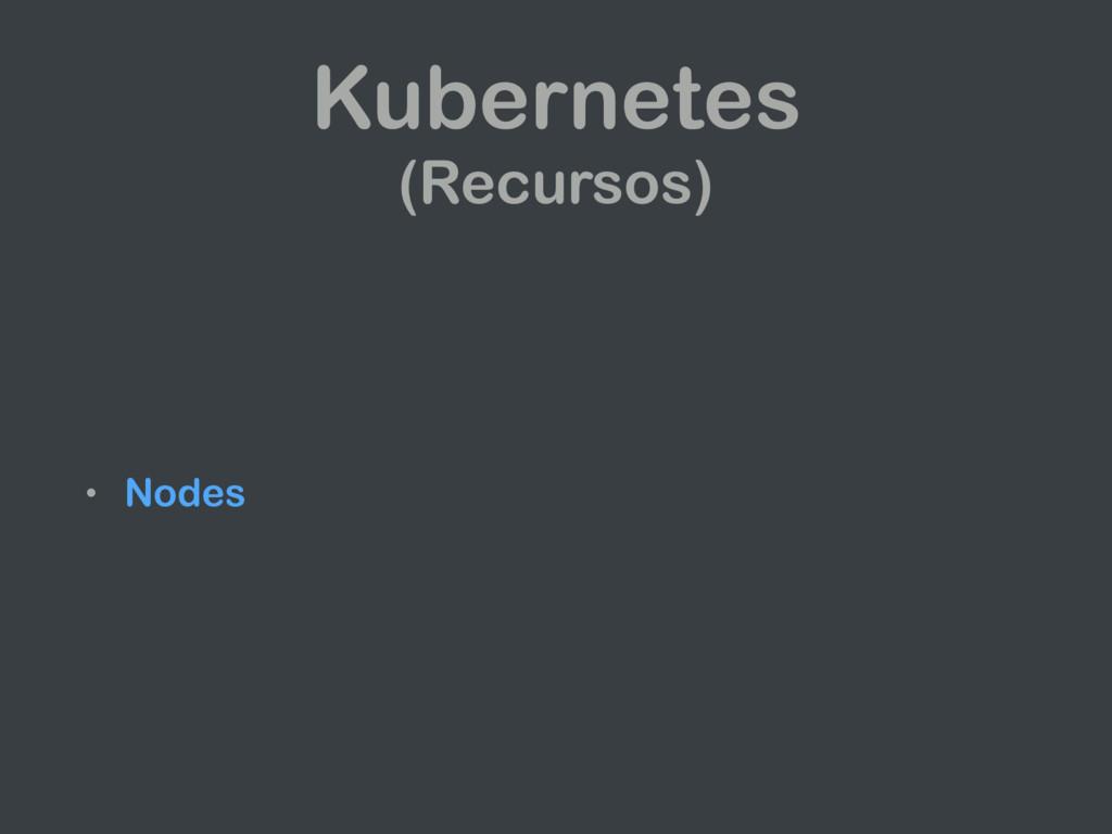 Kubernetes (Recursos) • Nodes