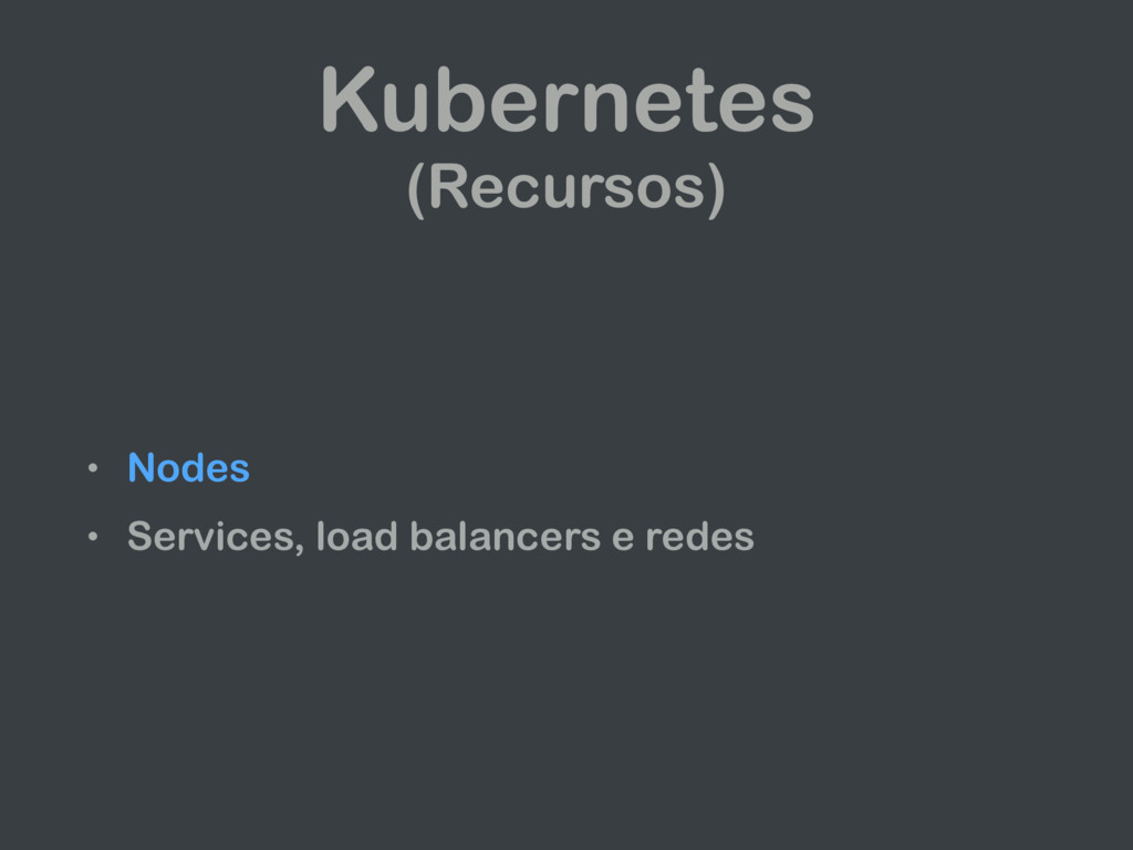 Kubernetes (Recursos) • Nodes • Services, load ...