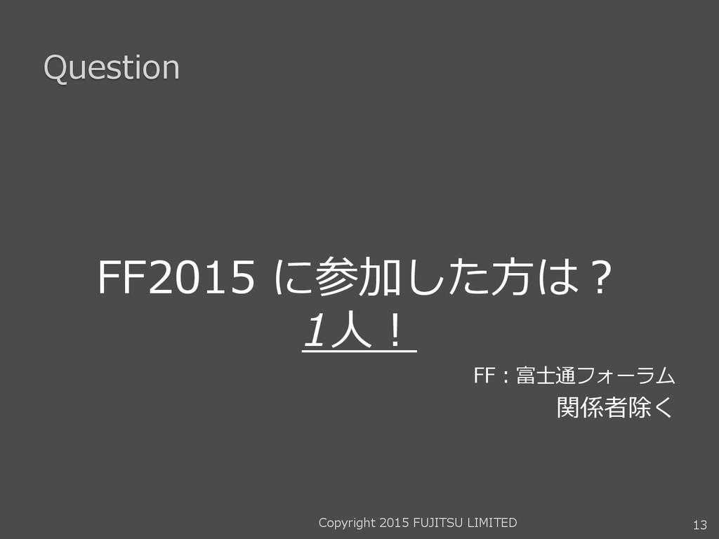 Question FF2015 に参加した方は? 1人! FF:富士通フォーラム 関係者除く ...