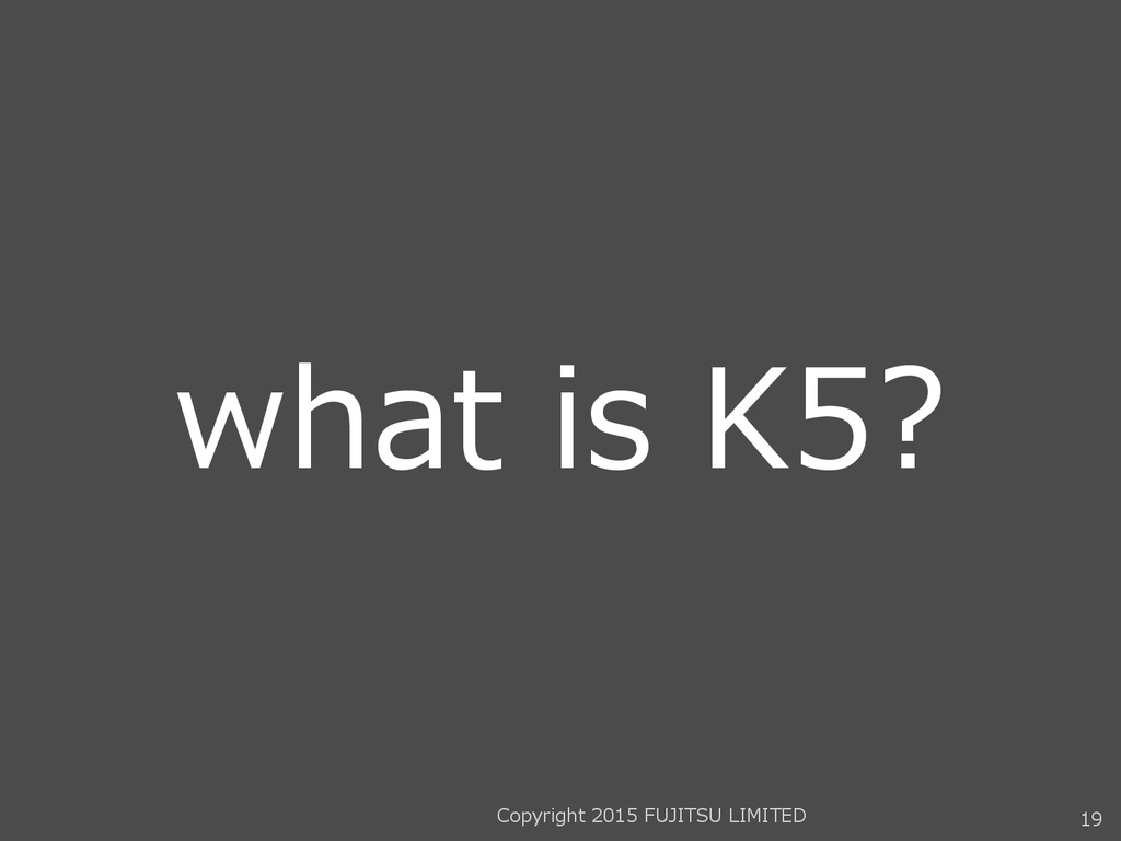 what is K5? 19 Copyright 2015 FUJITSU LIMITED