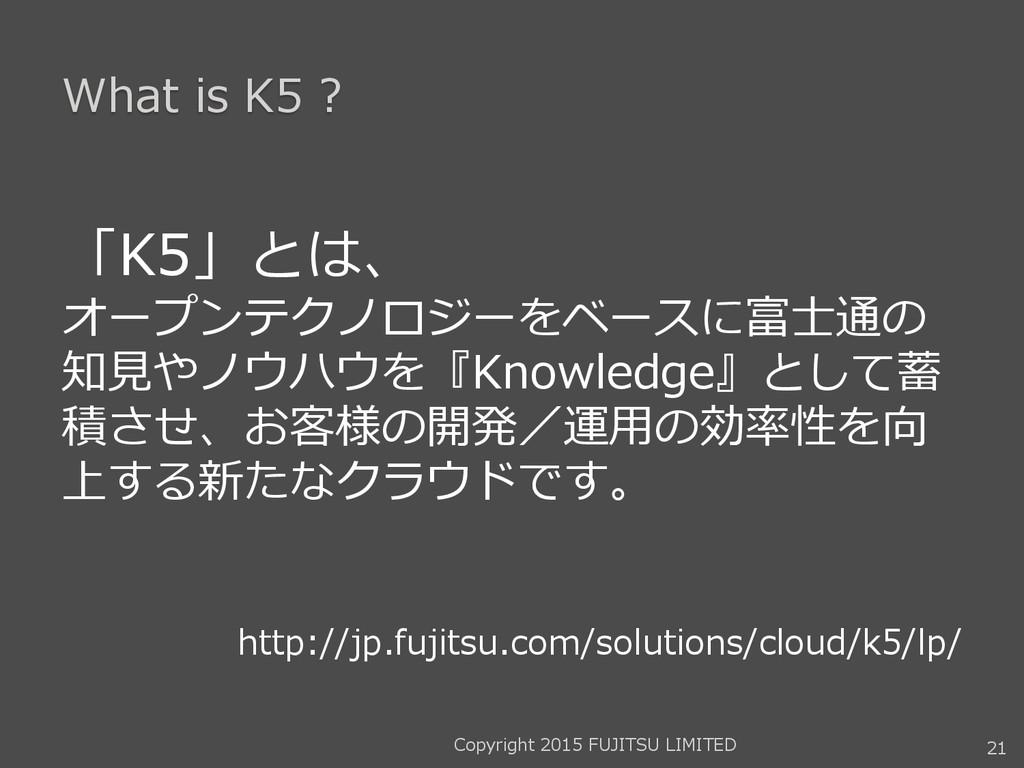 What is K5 ? 「K5」とは、 オープンテクノロジーをベースに富士通の 知見やノウハ...