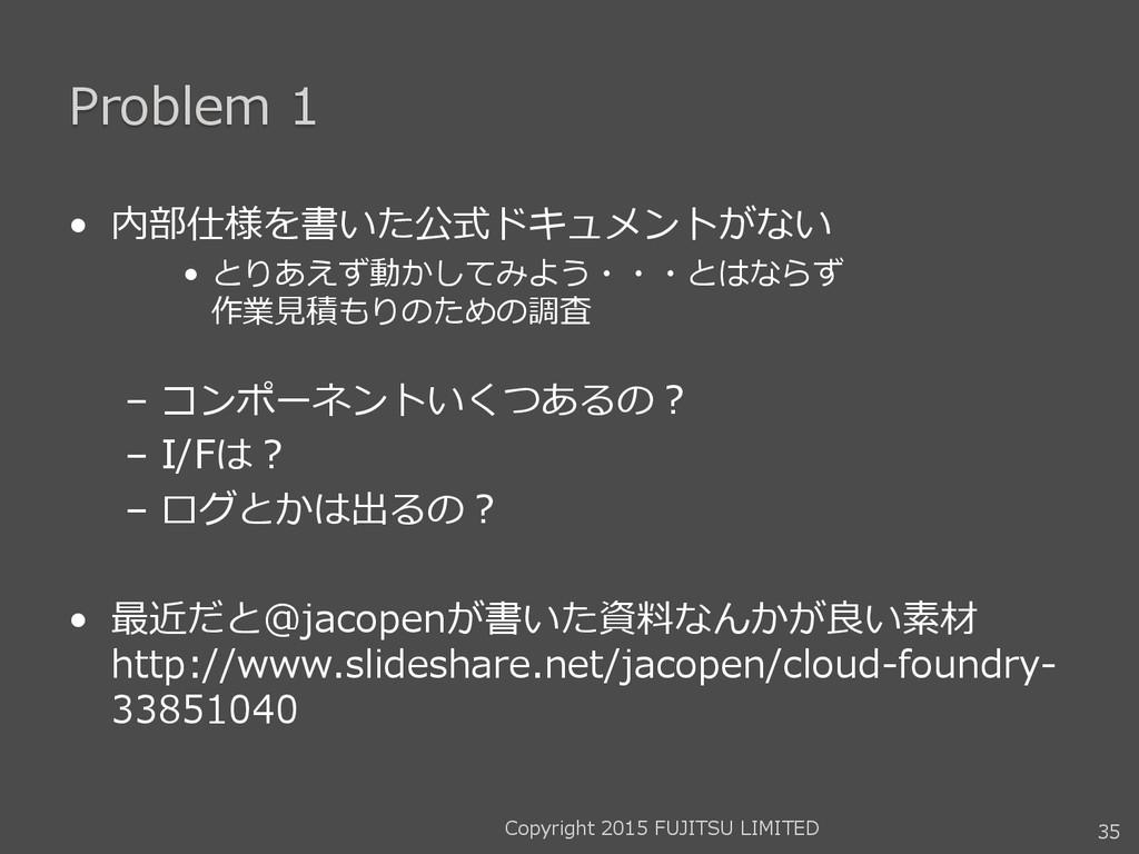 Problem 1 • 内部仕様を書いた公式ドキュメントがない • とりあえず動かしてみよう・...