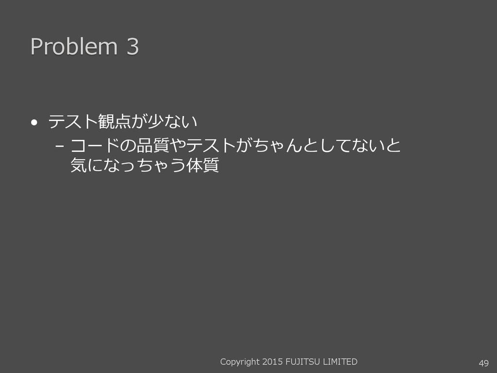 Problem 3 • テスト観点が少ない – コードの品質やテストがちゃんとしてないと 気に...