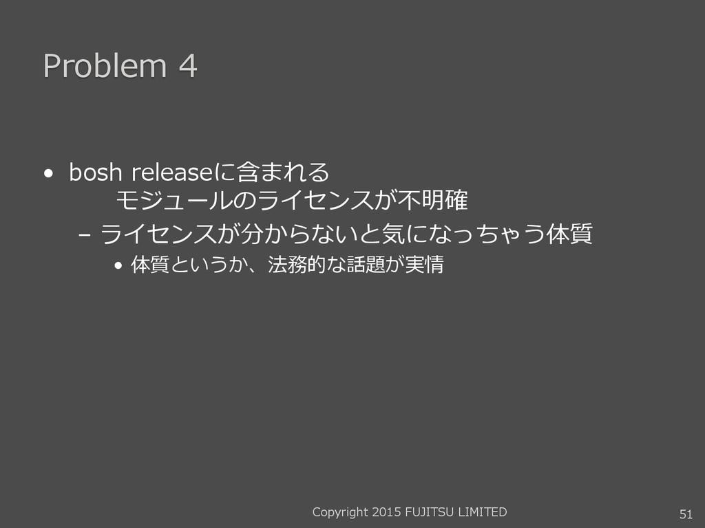 Problem 4 • bosh releaseに含まれる モジュールのライセンスが不明確 –...