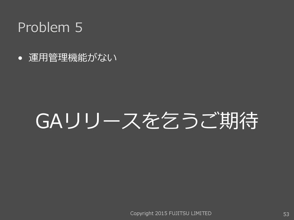 Problem 5 • 運用管理機能がない GAリリースを乞うご期待 53 Copyright...