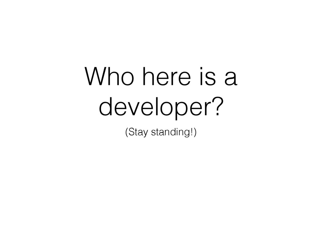 Who here is a developer? (Stay standing!)