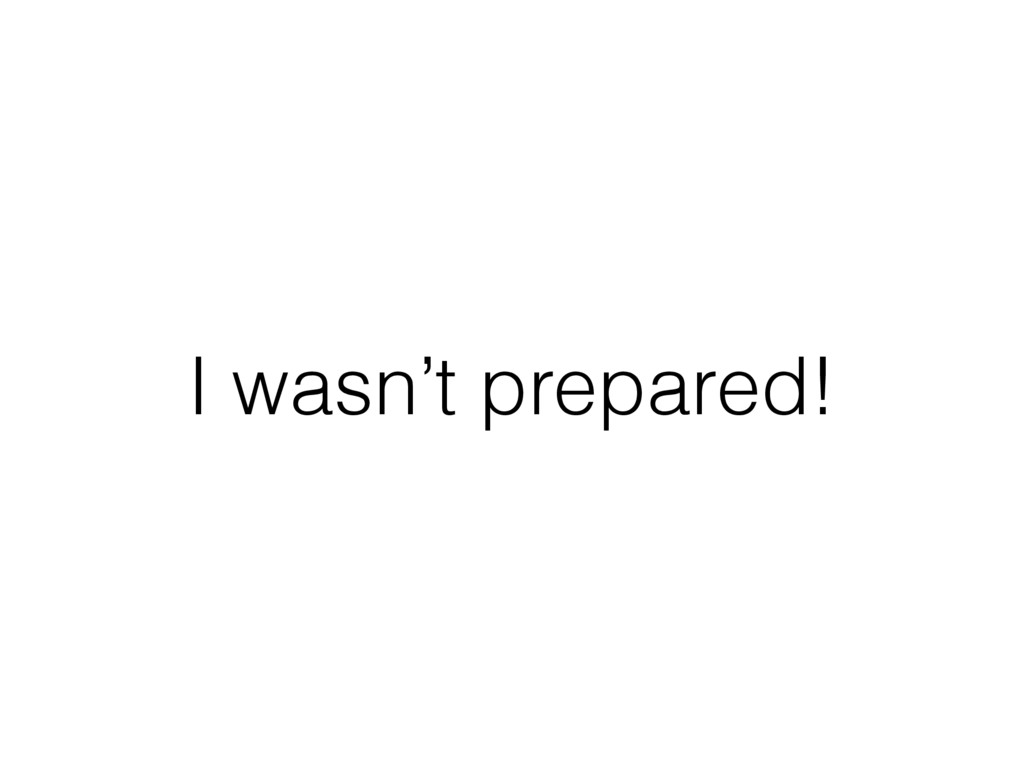 I wasn't prepared!
