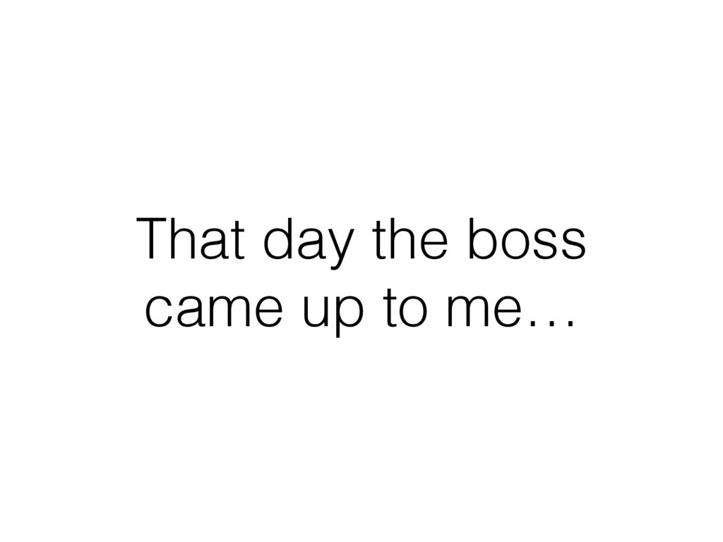 That day the boss came up to me…