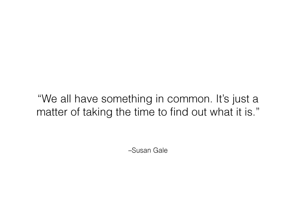 """–Susan Gale """"We all have something in common. I..."""